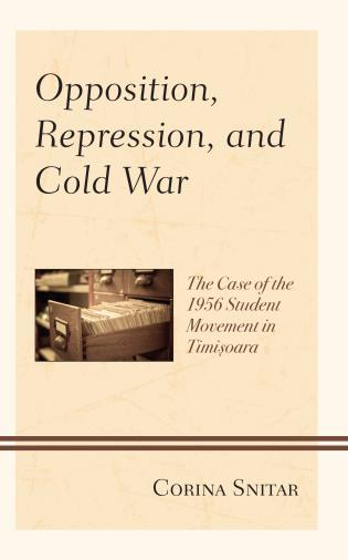 Cover image for the book Opposition, Repression, and Cold War: The Case of the 1956 Student Movement in Timisoara
