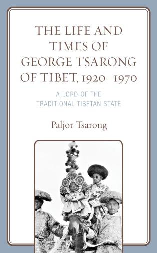 Cover image for the book The Life and Times of George Tsarong of Tibet, 1920–1970: A Lord of the Traditional Tibetan State