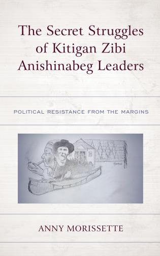 Cover image for the book The Secret Struggles of Kitigan Zibi Anishinabeg Leaders: Political Resistance from the Margins