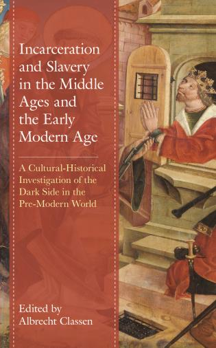 Cover image for the book Incarceration and Slavery in the Middle Ages and the Early Modern Age: A Cultural-Historical Investigation of the Dark Side in the Pre-Modern World