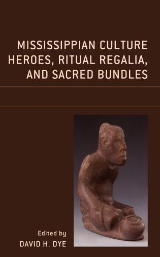 Cover image for the book Mississippian Culture Heroes, Ritual Regalia, and Sacred Bundles