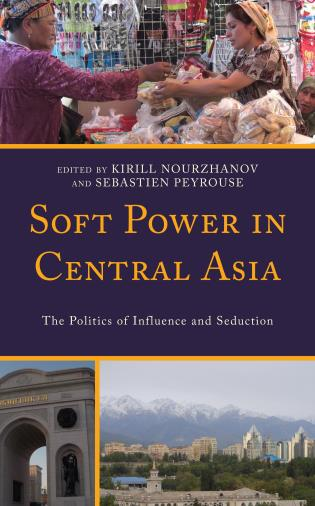 Cover image for the book Soft Power in Central Asia: The Politics of Influence and Seduction