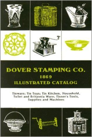 Cover image for the book Dover Stamping Co. Illustrated Catalog, 1869: Tinware, Tin Toys, Tin Kitchen, Household, Toilet and Brittania Ware, Tinners' Tools, Supplies, and Machines