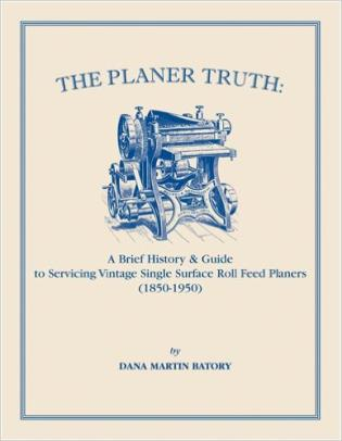 Cover image for the book The Planer Truth: A Brief History & Guide to Servicing Vintage Single Surface Roll Feed Planers (1850-1950)