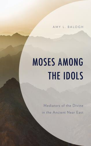 Cover image for the book Moses among the Idols: Mediators of the Divine in the Ancient Near East