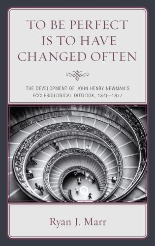 Cover image for the book To Be Perfect Is to Have Changed Often: The Development of John Henry Newman's Ecclesiological Outlook, 1845–1877