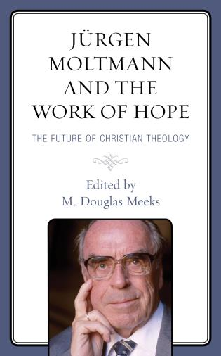 Cover image for the book Jürgen Moltmann and the Work of Hope: The Future of Christian Theology