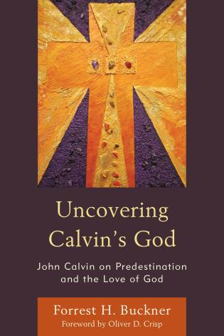 Cover image for the book Uncovering Calvin's God: John Calvin on Predestination and the Love of God
