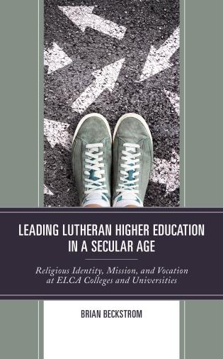 Cover image for the book Leading Lutheran Higher Education in a Secular Age: Religious Identity, Mission, and Vocation at ELCA Colleges and Universities