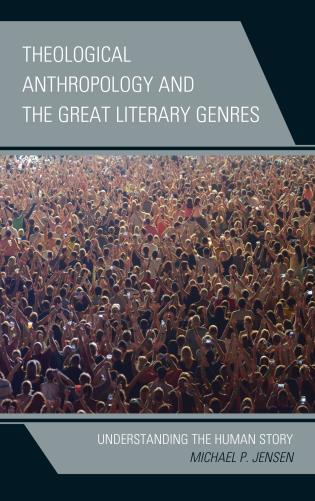 Cover image for the book Theological Anthropology and the Great Literary Genres: Understanding the Human Story