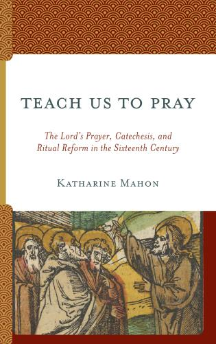 Cover image for the book Teach Us to Pray: The Lord's Prayer, Catechesis, and Ritual Reform in the Sixteenth Century