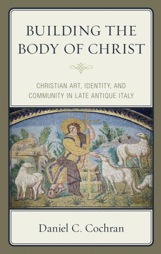 Cover image for the book Building the Body of Christ: Christian Art, Identity, and Community in Late Antique Italy