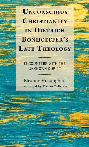 Cover image for the book Unconscious Christianity in Dietrich Bonhoeffer's Late Theology: Encounters with the Unknown Christ