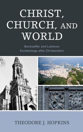 Cover image for the book Christ, Church, and World: Bonhoeffer and Lutheran Ecclesiology after Christendom