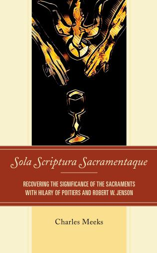 Cover image for the book Sola Scriptura Sacramentaque: Recovering the Significance of the Sacraments with Hilary of Poitiers and Robert W. Jenson