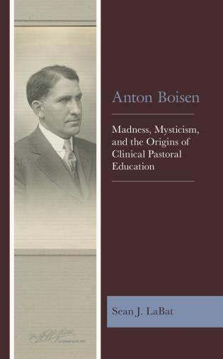 Cover image for the book Anton Boisen: Madness, Mysticism, and the Origins of Clinical Pastoral Education