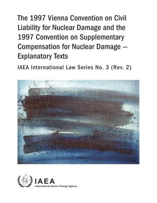 Cover image for the book The 1997 Vienna Convention on Civil Liability for Nuclear Damage and the 1997 Convention on Supplementary Compensation for Nuclear Damage - Explanatory Texts: IAEA International Law Series No. 3 (Rev.2)