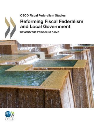 Cover image for the book OECD Fiscal Federalism Studies: Reforming Fiscal Federalism And Local Government - Beyond The Zero-Sum Game