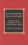 link and cover image for the book In the World, But Not of the World: Christian Social Thinking at the End of the Twentieth Century