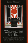 link and cover image for the book Watching the Sun Rise: Australian Reporting of Japan, 1931 to the Fall of Singapore