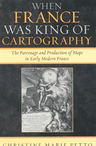 link and cover image for the book When France Was King of Cartography: The Patronage and Production of Maps in Early Modern France