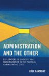 link and cover image for the book Administration and the Other: Explorations of Diversity and Marginalization in the Political Administrative State