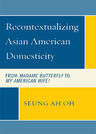 link and cover image for the book Recontextualizing Asian American Domesticity: From Madame Butterfly to My American Wife!