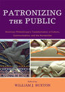 link and cover image for the book Patronizing the Public: American Philanthropy's Transformation of Culture, Communication, and the Humanities