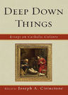 link and cover image for the book Deep Down Things: Essays on Catholic Culture