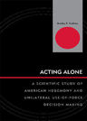 link and cover image for the book Acting Alone: A Scientific Study of American Hegemony and Unilateral Use-of-Force Decision Making