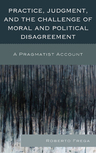 link and cover image for the book Practice, Judgment, and the Challenge of Moral and Political Disagreement: A Pragmatist Account