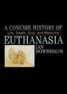 link and cover image for the book A Concise History of Euthanasia: Life, Death, God, and Medicine