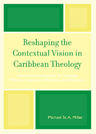 link and cover image for the book Reshaping the Contextual Vision in Caribbean Theology: Theoretical Foundations for Theology which is Contextual, Pluralistic, and Dialectical