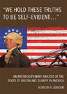 link and cover image for the book 'We Hold These Truths to Be Self-Evident...': An Interdisciplinary Analysis of the Roots of Racism and Slavery in America