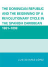 link and cover image for the book The Dominican Republic and the Beginning of a Revolutionary Cycle in the Spanish Caribbean: 1861-1898