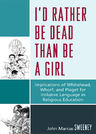 link and cover image for the book I'd Rather Be Dead Than Be a Girl: Implications of Whitehead, Whorf, and Piaget for Inclusive Language in Religious Education