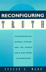 link and cover image for the book Reconfiguring Truth: Postmodernism, Science Studies, and the Search for a New Model of Knowledge