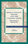 link and cover image for the book Human Rights, Virtue and the Common Good: Untimely Meditations on Religion and Politics