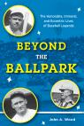 link and cover image for the book Beyond the Ballpark: The Honorable, Immoral, and Eccentric Lives of Baseball Legends
