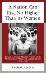 link and cover image for the book A Nation Can Rise No Higher Than Its Women: African American Muslim Women in the Movement for Black Self-Determination, 1950–1975