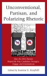 link and cover image for the book Unconventional, Partisan, and Polarizing Rhetoric: How the 2016 Election Shaped the Way Candidates Strategize, Engage, and Communicate