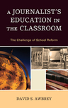 link and cover image for the book A Journalist's Education in the Classroom: The Challenge of School Reform