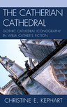 link and cover image for the book The Catherian Cathedral: Gothic Cathedral Iconography in Willa Cather's Fiction