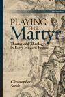 link and cover image for the book Playing the Martyr: Theater and Theology in Early Modern France