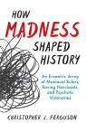 link and cover image for the book How Madness Shaped History: An Eccentric Array of Maniacal Rulers, Raving Narcissists, and Psychotic Visionaries